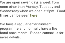 We are open seven days a week from noon other than Monday, Tuesday and Wednesday when we open at 5pm.  Food times can be seen here.  We have a regular entertainment programme and normally have a live band each month.  Please contact us for more details.
